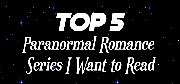 Top 5 Paranormal Romance Series I Want to Read